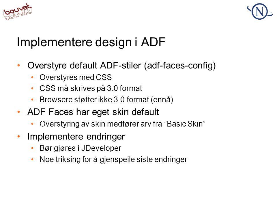 Implementere design i ADF •Overstyre default ADF-stiler (adf-faces-config) •Overstyres med CSS •CSS må skrives på 3.0 format •Browsere støtter ikke 3.