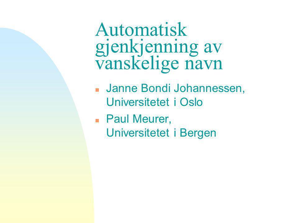 Automatisk gjenkjenning av vanskelige navn n Janne Bondi Johannessen, Universitetet i Oslo n Paul Meurer, Universitetet i Bergen