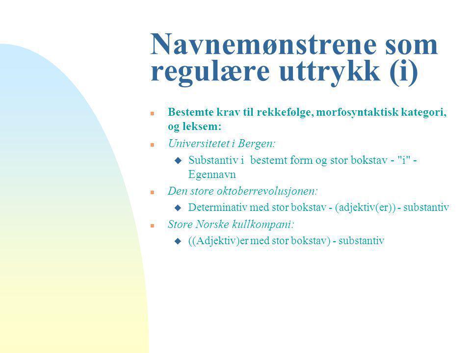 Navnemønstrene som regulære uttrykk (i) n Bestemte krav til rekkefølge, morfosyntaktisk kategori, og leksem: n Universitetet i Bergen: u Substantiv i