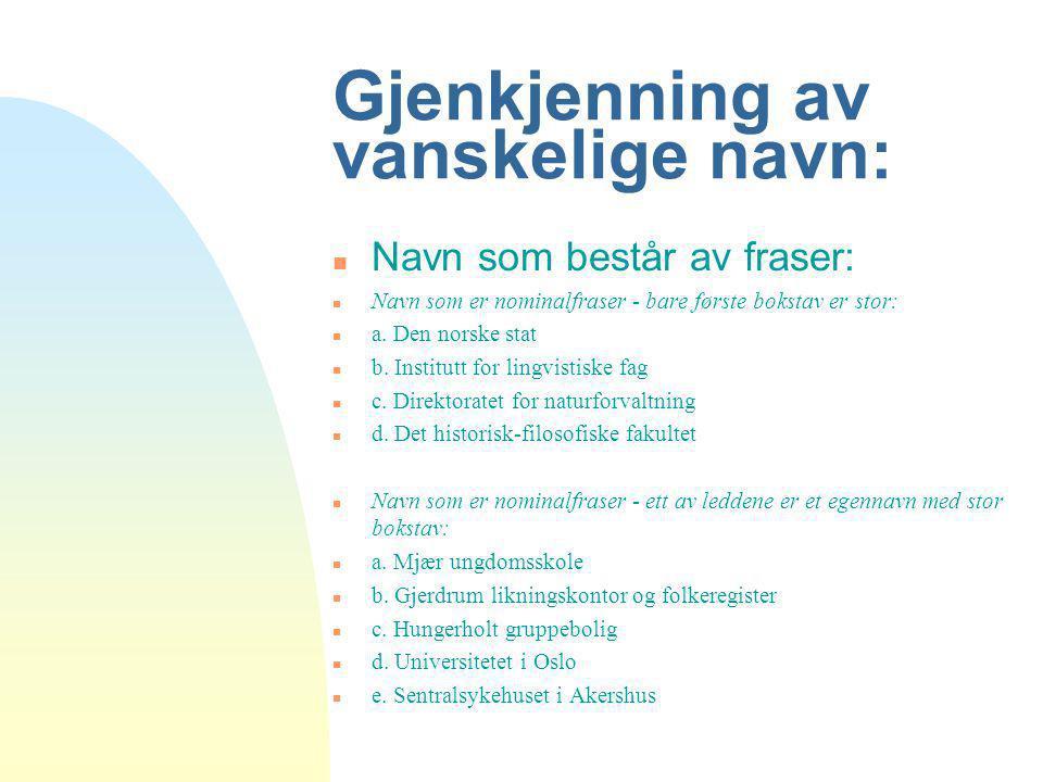Gjenkjenning av vanskelige navn: n Navn som består av fraser: n Navn som er nominalfraser - bare første bokstav er stor: n a. Den norske stat n b. Ins