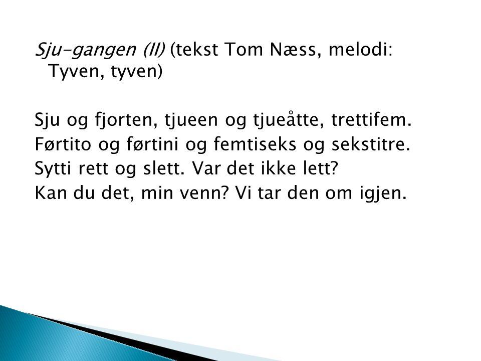 Sju-gangen (II) (tekst Tom Næss, melodi: Tyven, tyven) Sju og fjorten, tjueen og tjueåtte, trettifem. Førtito og førtini og femtiseks og sekstitre. Sy