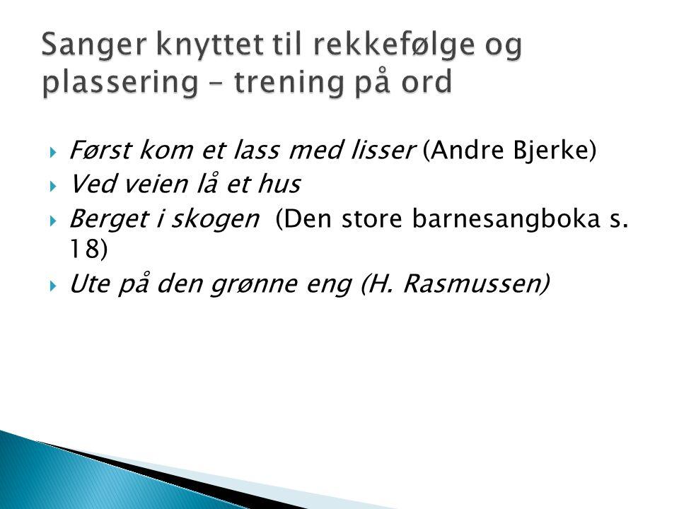  Først kom et lass med lisser (Andre Bjerke)  Ved veien lå et hus  Berget i skogen (Den store barnesangboka s. 18)  Ute på den grønne eng (H. Rasm