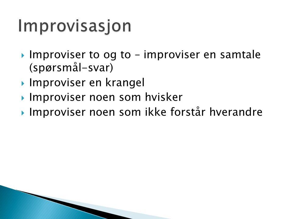  Improviser to og to – improviser en samtale (spørsmål-svar)  Improviser en krangel  Improviser noen som hvisker  Improviser noen som ikke forstår