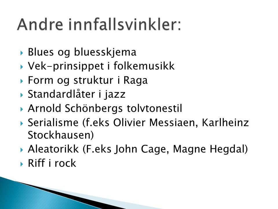  Blues og bluesskjema  Vek-prinsippet i folkemusikk  Form og struktur i Raga  Standardlåter i jazz  Arnold Schönbergs tolvtonestil  Serialisme (