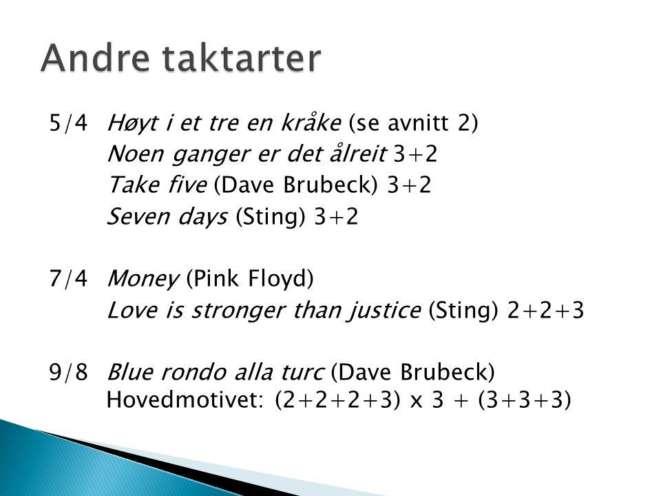 5/4Høyt i et tre en kråke (se avnitt 2) Noen ganger er det ålreit 3+2 Take five (Dave Brubeck) 3+2 Seven days (Sting) 3+2 7/4Money (Pink Floyd) Love i