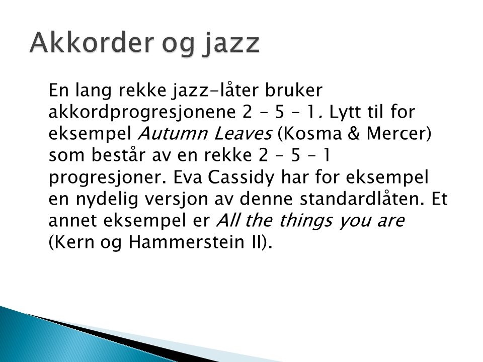 En lang rekke jazz-låter bruker akkordprogresjonene 2 – 5 – 1. Lytt til for eksempel Autumn Leaves (Kosma & Mercer) som består av en rekke 2 – 5 – 1 p