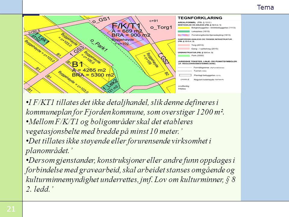21 Tema • I F/KT1 tillates det ikke detaljhandel, slik denne defineres i kommuneplan for Fjorden kommune, som overstiger 1200 m². • Mellom F/K/T1 og b