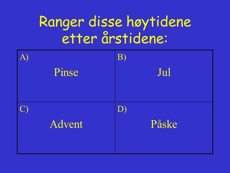 Ranger disse høytidene etter årstidene: A) Pinse B) Jul C) Advent D) Påske