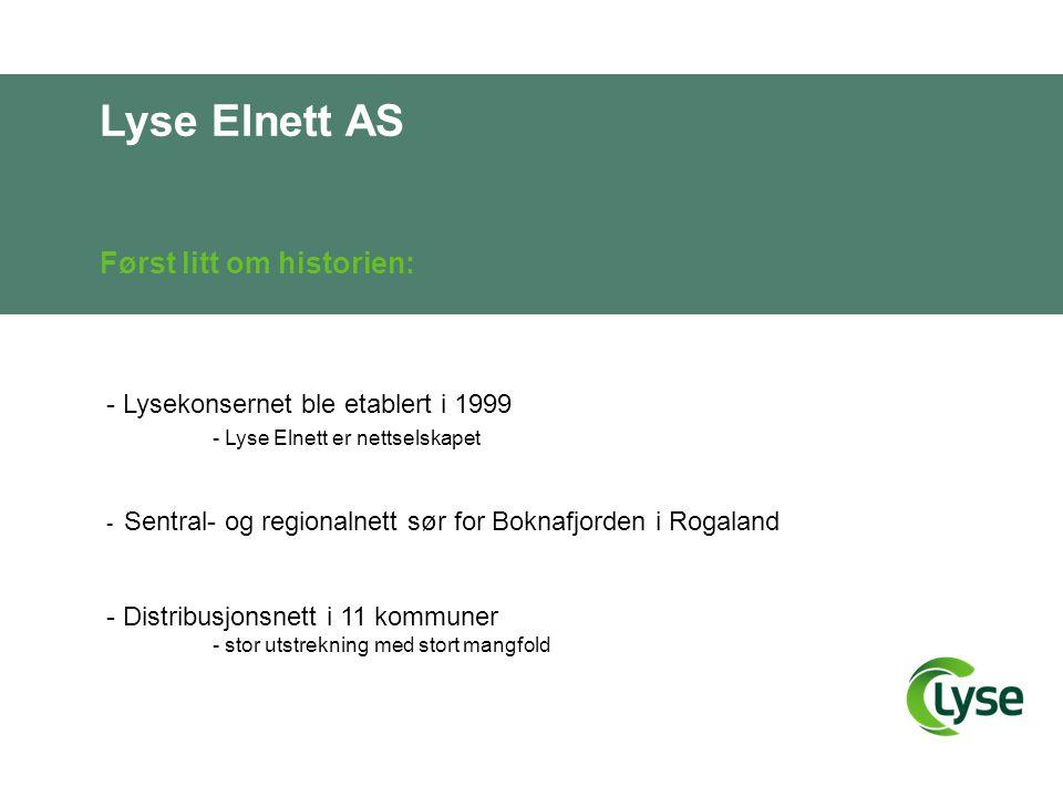 Lyse Elnett AS Først litt om historien: - Lysekonsernet ble etablert i 1999 - Lyse Elnett er nettselskapet - Sentral- og regionalnett sør for Boknafjorden i Rogaland - Distribusjonsnett i 11 kommuner - stor utstrekning med stort mangfold
