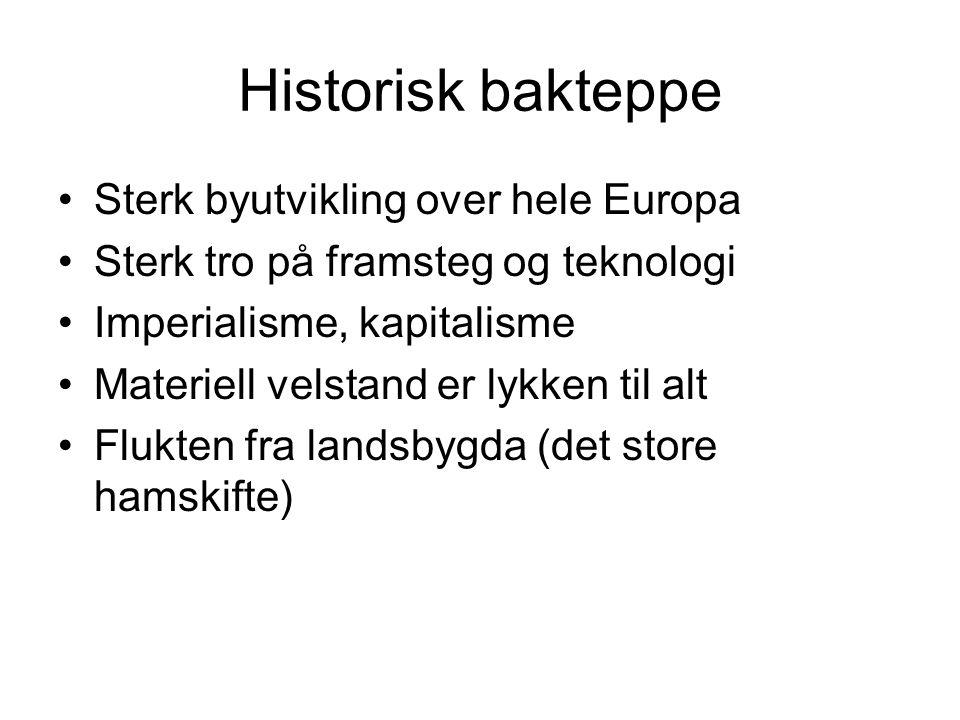Historisk bakteppe •Sterk byutvikling over hele Europa •Sterk tro på framsteg og teknologi •Imperialisme, kapitalisme •Materiell velstand er lykken ti