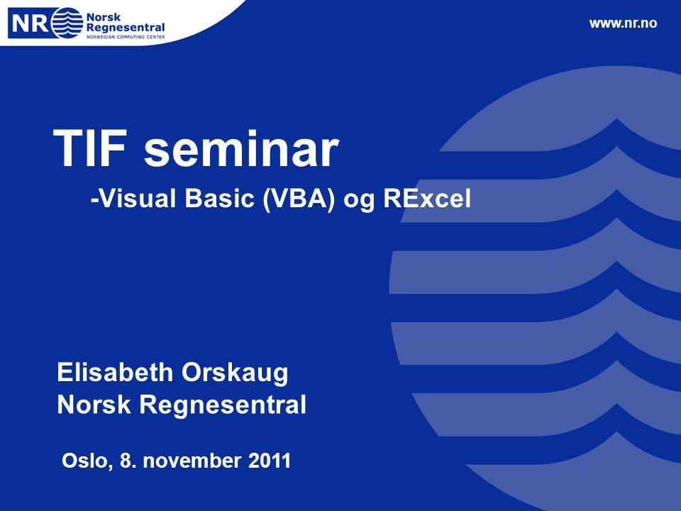 www.nr.no TIF seminar -Visual Basic (VBA) og RExcel Elisabeth Orskaug Norsk Regnesentral Oslo, 8.