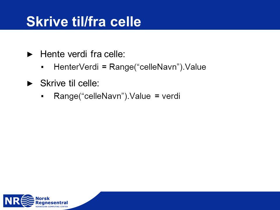 Skrive til/fra celle ► Hente verdi fra celle: ▪HenterVerdi = Range( celleNavn ).Value ► Skrive til celle: ▪Range( celleNavn ).Value = verdi
