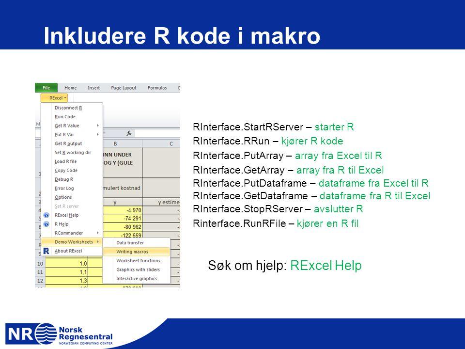 Inkludere R kode i makro RInterface.StartRServer – starter R RInterface.RRun – kjører R kode RInterface.PutArray – array fra Excel til R RInterface.GetArray – array fra R til Excel RInterface.PutDataframe – dataframe fra Excel til R RInterface.GetDataframe – dataframe fra R til Excel RInterface.StopRServer – avslutter R Rinterface.RunRFile – kjører en R fil Søk om hjelp: RExcel Help