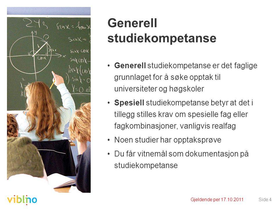 Gjeldende per 17.10.2011Side 4 Generell studiekompetanse •Generell studiekompetanse er det faglige grunnlaget for å søke opptak til universiteter og h