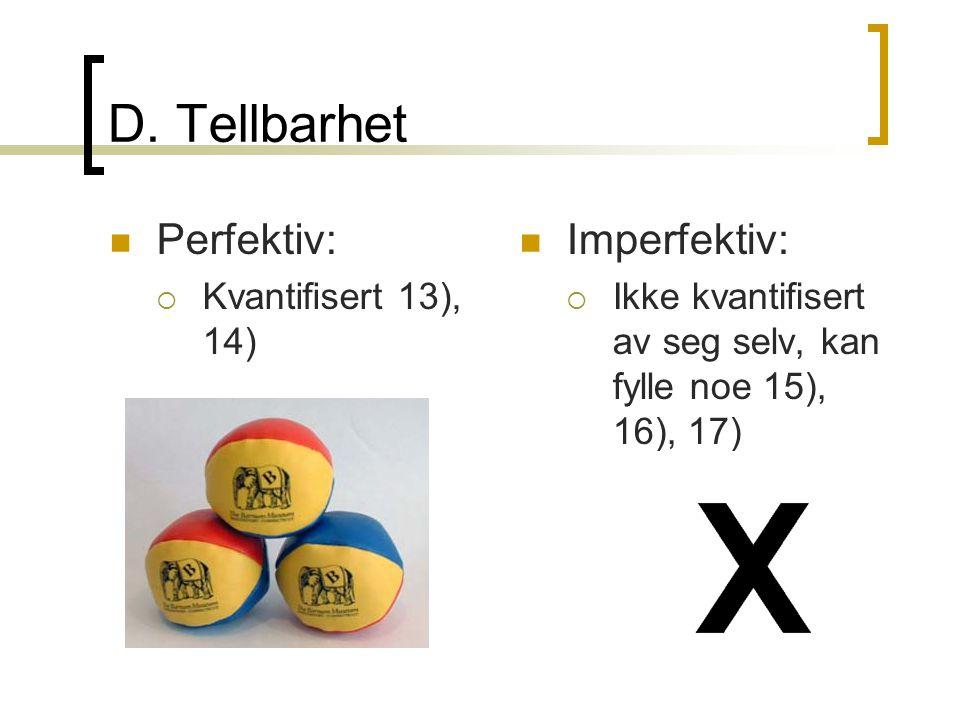 D. Tellbarhet  Perfektiv:  Kvantifisert 13), 14)  Imperfektiv:  Ikke kvantifisert av seg selv, kan fylle noe 15), 16), 17)