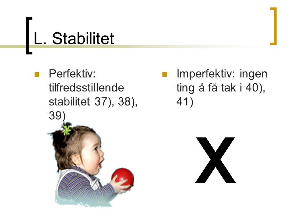 L. Stabilitet  Perfektiv: tilfredsstillende stabilitet 37), 38), 39)  Imperfektiv: ingen ting å få tak i 40), 41)