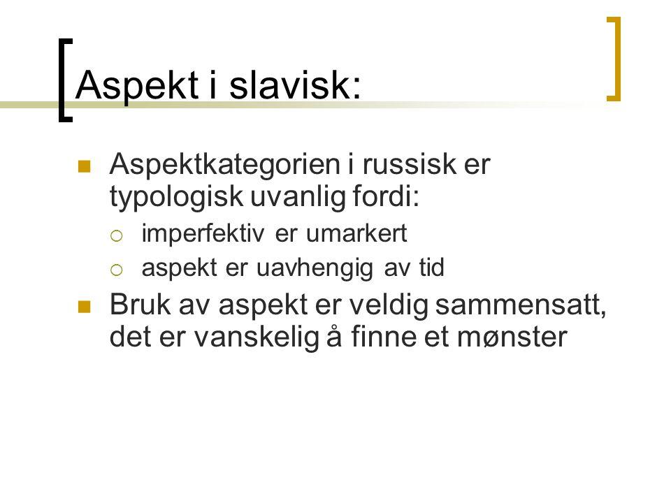 Aspekt i slavisk:  Aspektkategorien i russisk er typologisk uvanlig fordi:  imperfektiv er umarkert  aspekt er uavhengig av tid  Bruk av aspekt er veldig sammensatt, det er vanskelig å finne et mønster