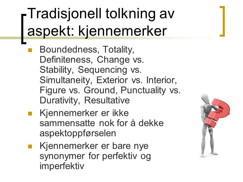 Tradisjonell tolkning av aspekt: kjennemerker  Boundedness, Totality, Definiteness, Change vs.