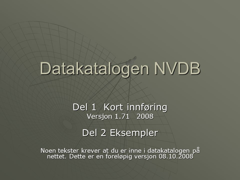 Datakatalogen NVDB Del 1 Kort innføring Versjon 1.71 2008 Del 2 Eksempler Noen tekster krever at du er inne i datakatalogen på nettet. Dette er en for