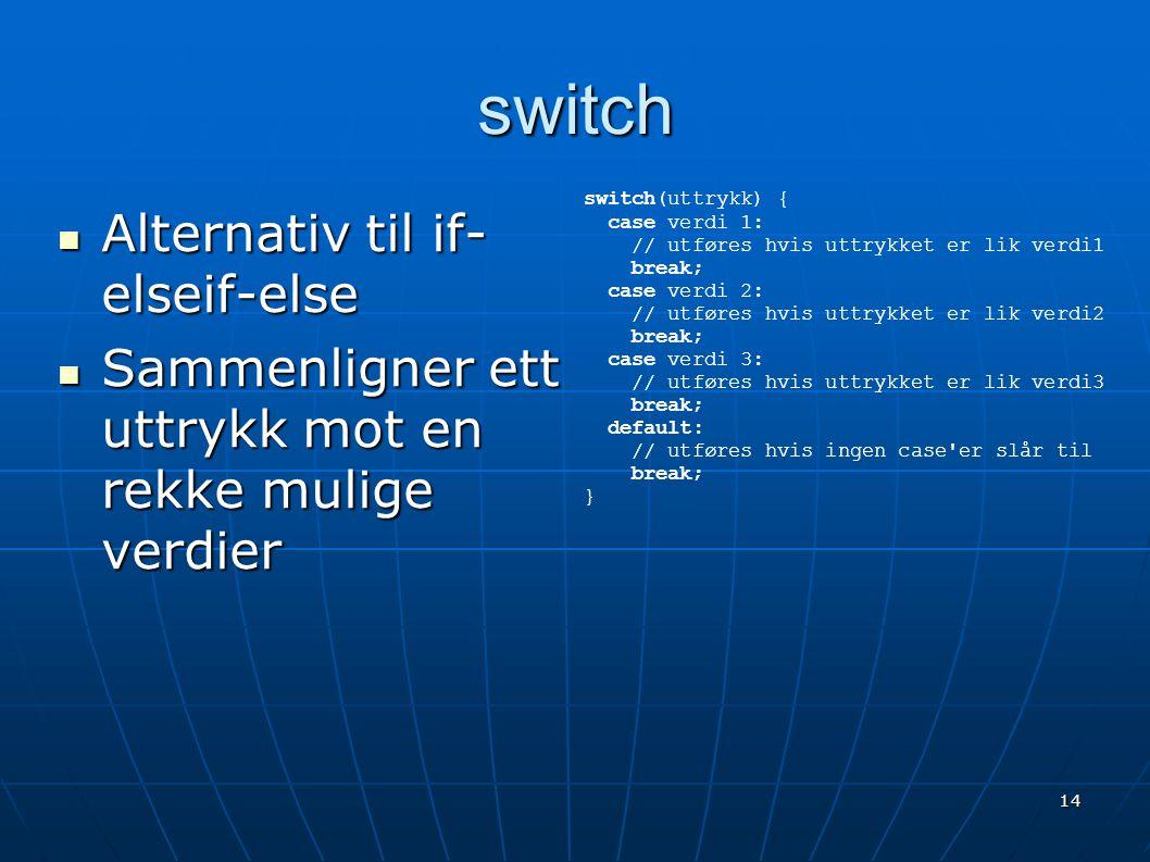 14 switch  Alternativ til if- elseif-else  Sammenligner ett uttrykk mot en rekke mulige verdier switch(uttrykk) { case verdi 1: // utføres hvis uttr