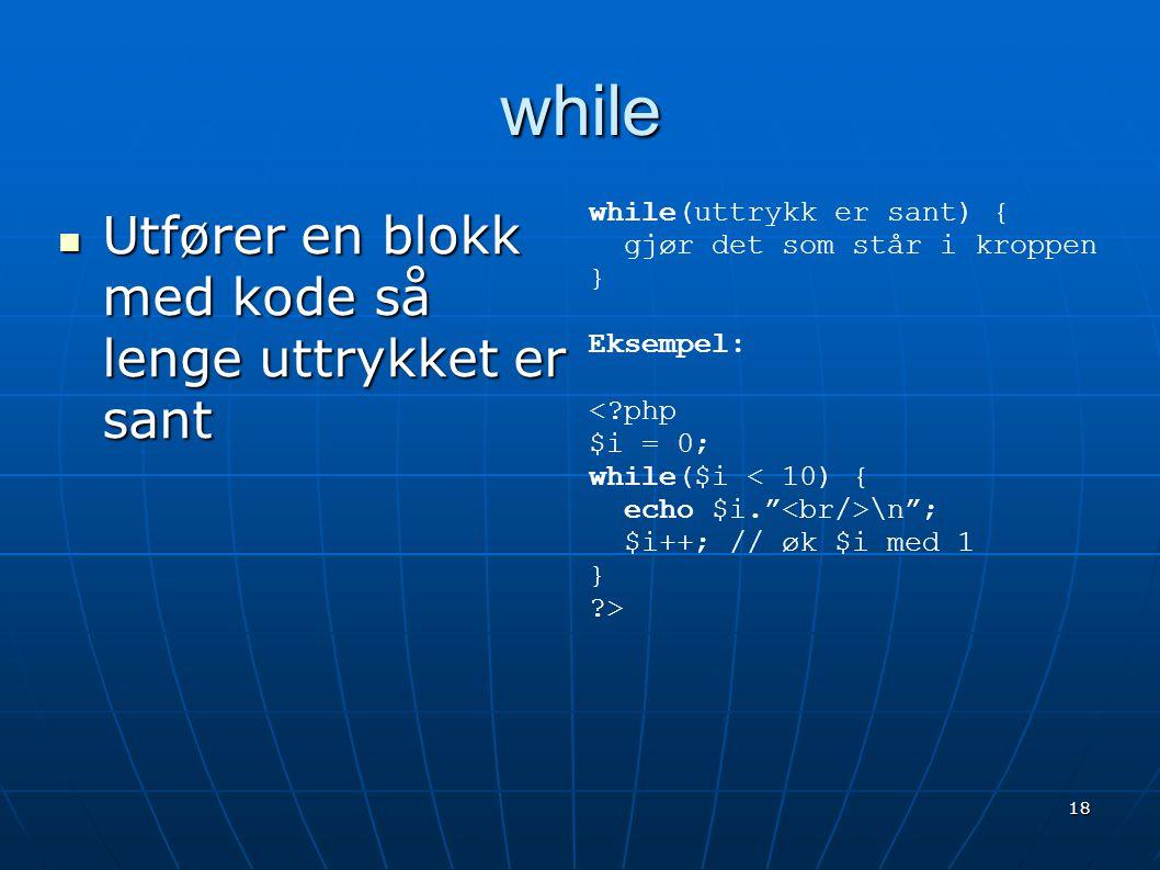 18 while  Utfører en blokk med kode så lenge uttrykket er sant while(uttrykk er sant) { gjør det som står i kroppen } Eksempel: <?php $i = 0; while($
