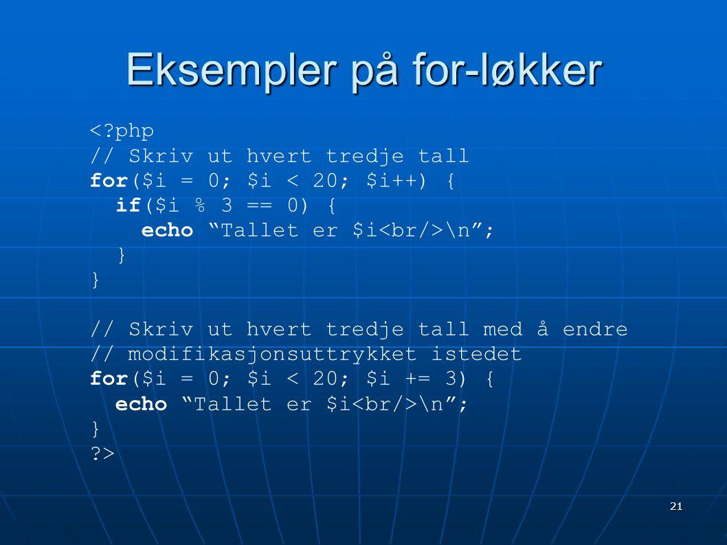 22 Flere eksempler på for-løkker <?php // Modifikasjonsuttrykket kan // være mer komplekst for($i=0; $i \n , $i++); // Uttrykkene kan også være tomme $i = 0; for(;;) { if($i >= 20) { break; } $i++; } ?>