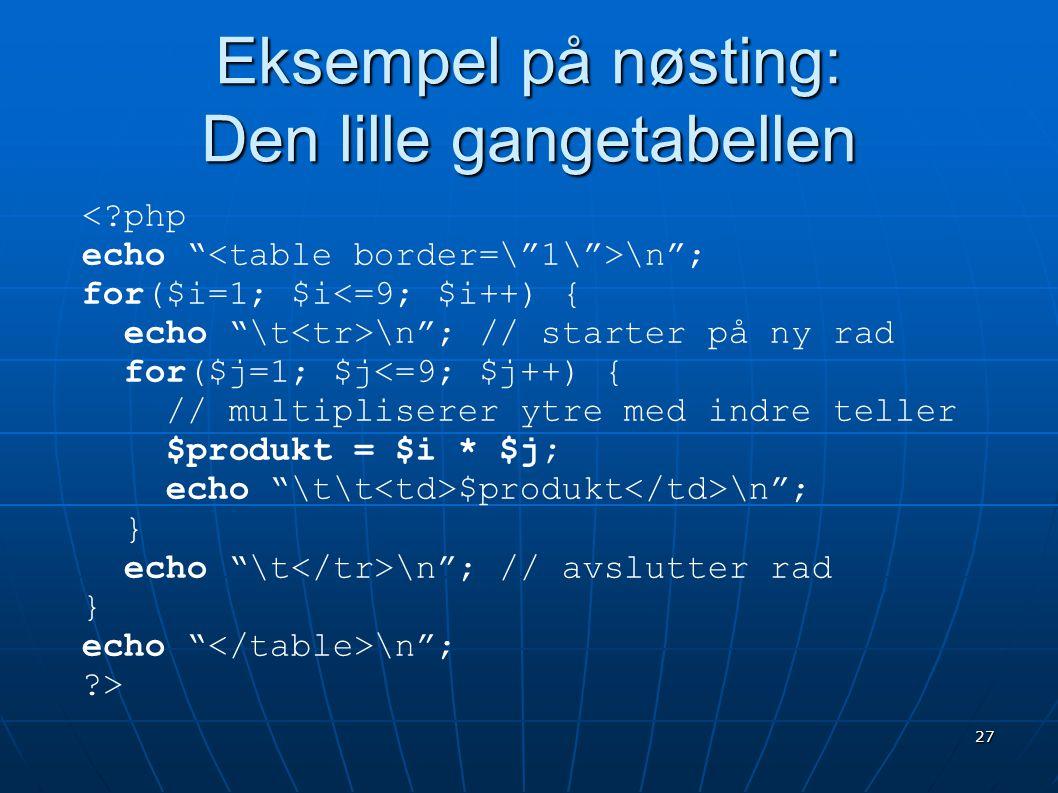 """27 Eksempel på nøsting: Den lille gangetabellen <?php echo """" \n""""; for($i=1; $i<=9; $i++) { echo """"\t \n""""; // starter på ny rad for($j=1; $j<=9; $j++) {"""