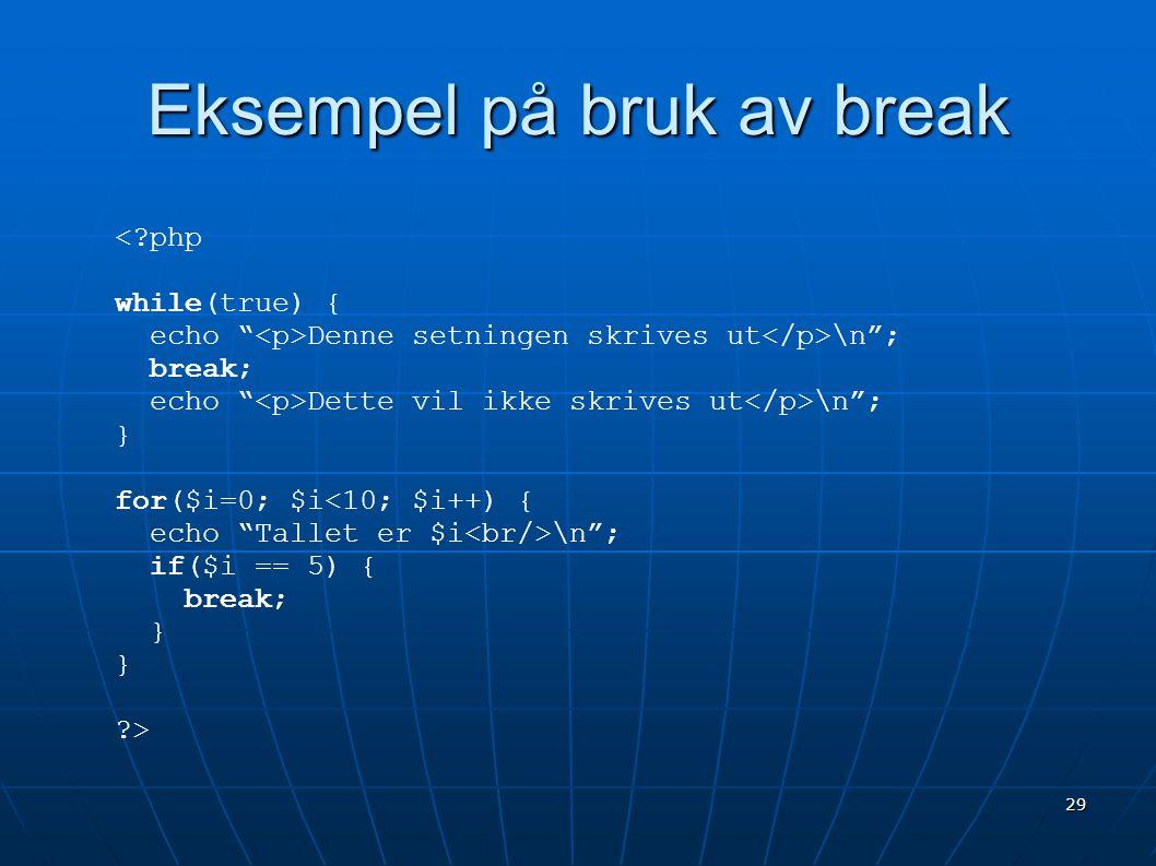 """29 Eksempel på bruk av break <?php while(true) { echo """" Denne setningen skrives ut \n""""; break; echo """" Dette vil ikke skrives ut \n""""; } for($i=0; $i<10"""
