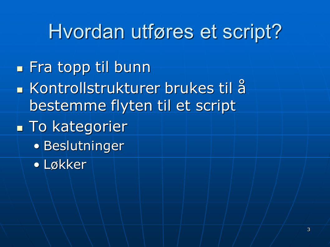 3 Hvordan utføres et script?  Fra topp til bunn  Kontrollstrukturer brukes til å bestemme flyten til et script  To kategorier •Beslutninger •Løkker