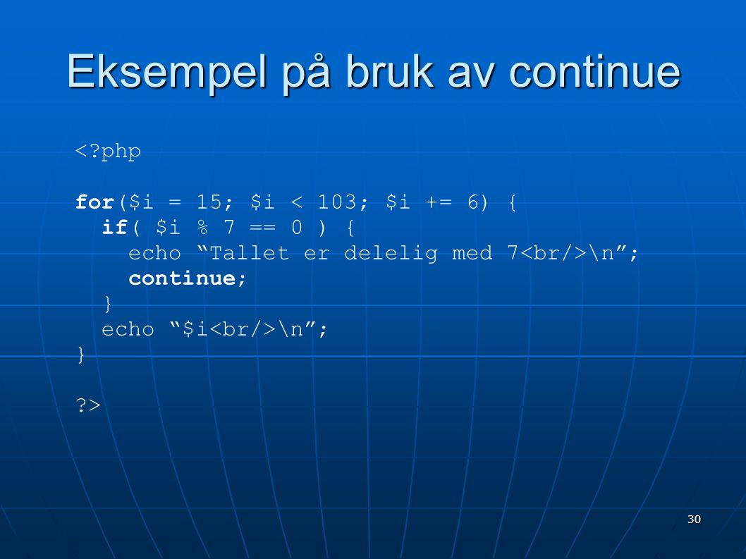 """30 Eksempel på bruk av continue <?php for($i = 15; $i < 103; $i += 6) { if( $i % 7 == 0 ) { echo """"Tallet er delelig med 7 \n""""; continue; } echo """"$i \n"""