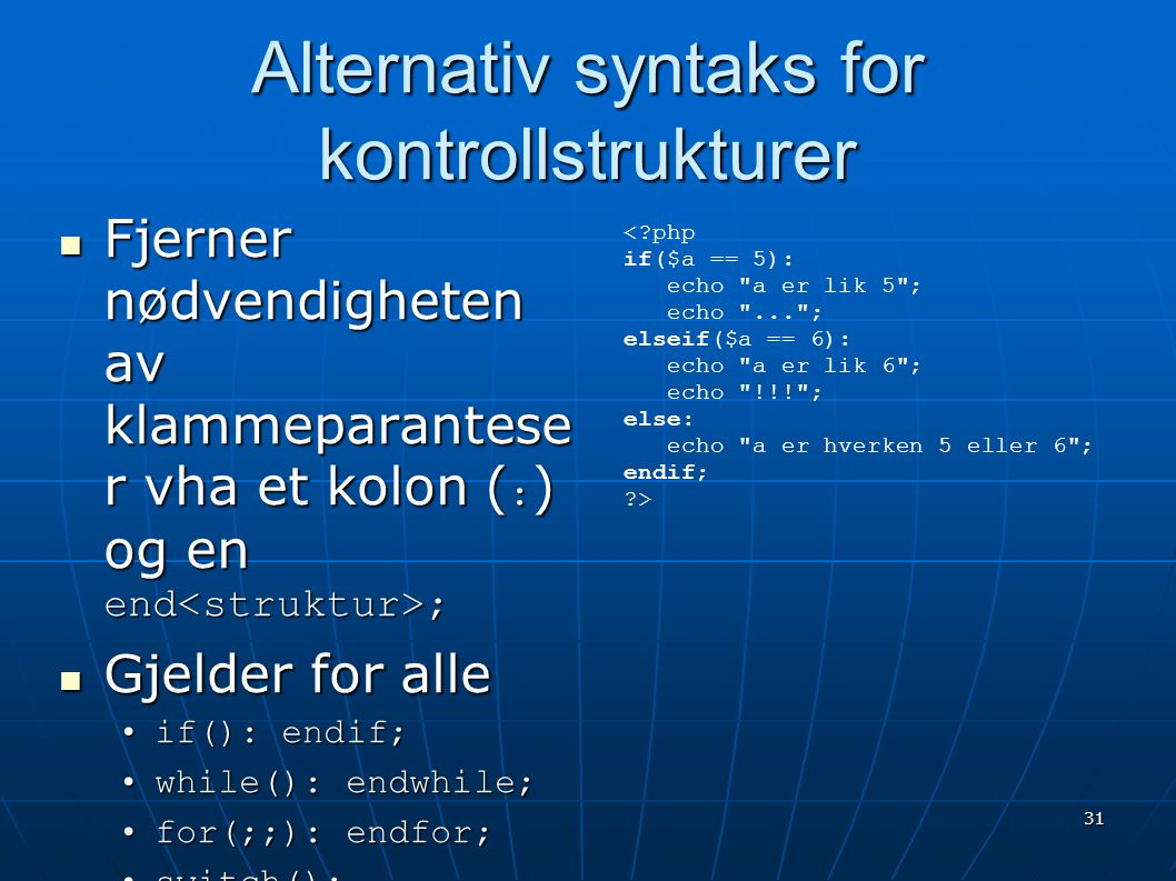 31 Alternativ syntaks for kontrollstrukturer  Fjerner nødvendigheten av klammeparantese r vha et kolon ( : ) og en end ;  Gjelder for alle •if(): en