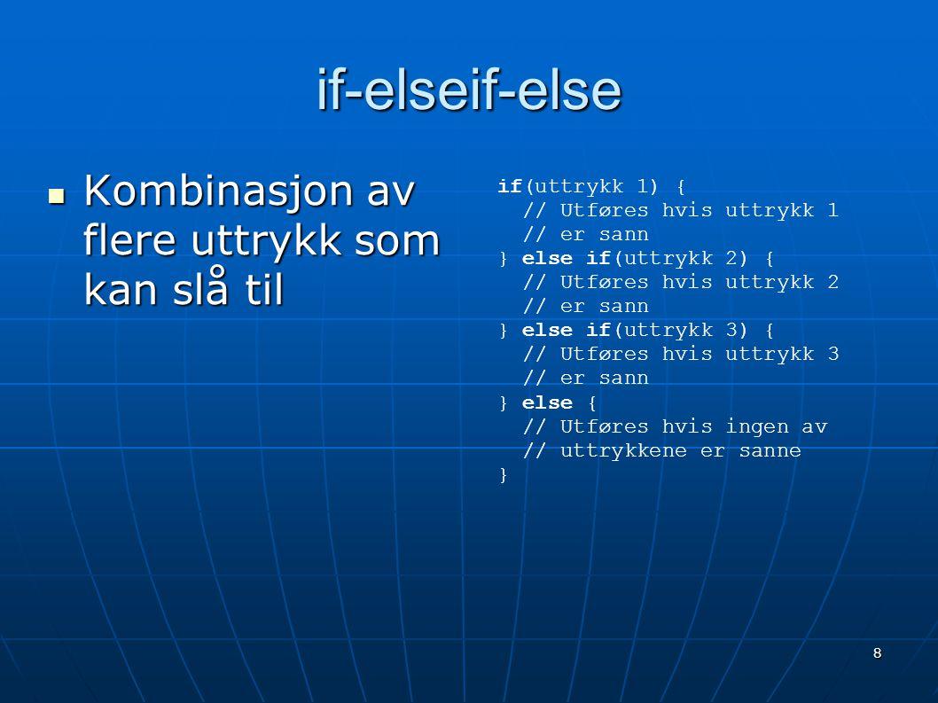 8 if-elseif-else  Kombinasjon av flere uttrykk som kan slå til if(uttrykk 1) { // Utføres hvis uttrykk 1 // er sann } else if(uttrykk 2) { // Utføres