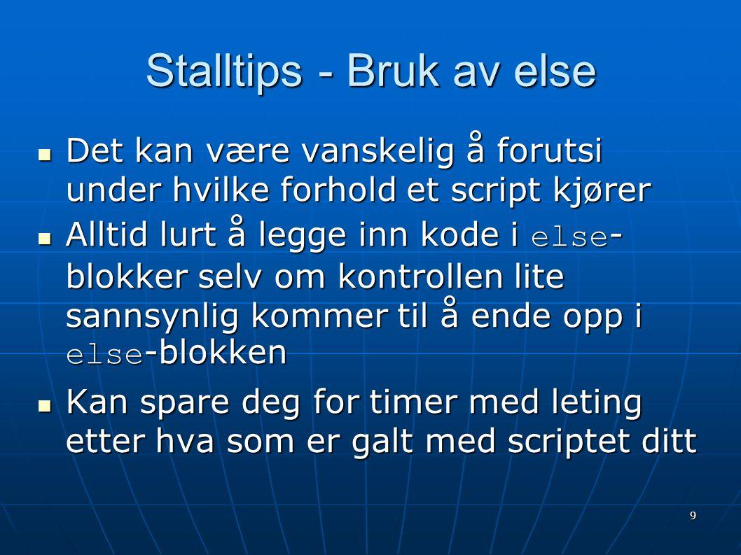 9 Stalltips - Bruk av else  Det kan være vanskelig å forutsi under hvilke forhold et script kjører  Alltid lurt å legge inn kode i else - blokker se