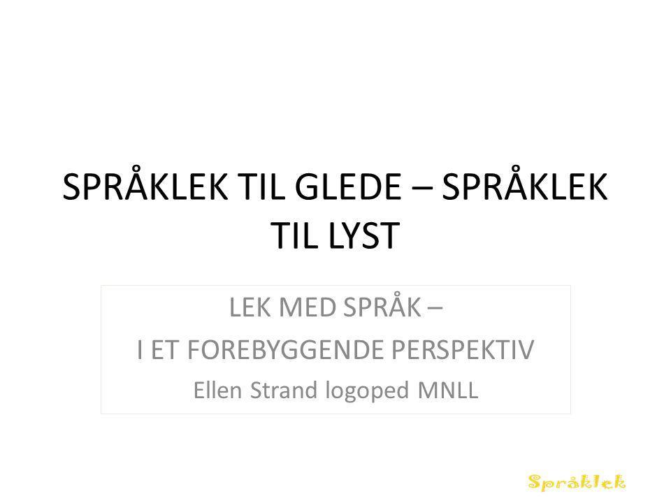 SPRÅKLEK TIL GLEDE – SPRÅKLEK TIL LYST LEK MED SPRÅK – I ET FOREBYGGENDE PERSPEKTIV Ellen Strand logoped MNLL