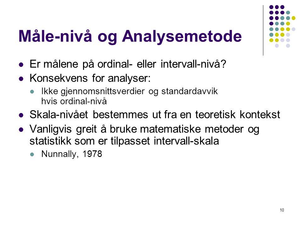 10 Måle-nivå og Analysemetode  Er målene på ordinal- eller intervall-nivå?  Konsekvens for analyser:  Ikke gjennomsnittsverdier og standardavvik hv
