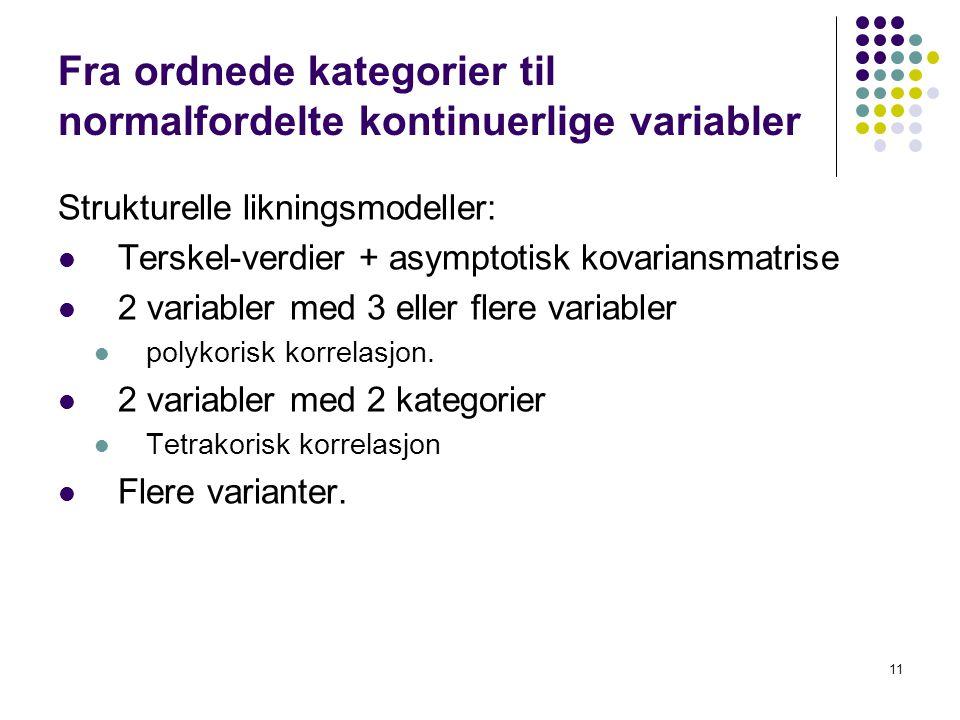 11 Fra ordnede kategorier til normalfordelte kontinuerlige variabler Strukturelle likningsmodeller:  Terskel-verdier + asymptotisk kovariansmatrise 