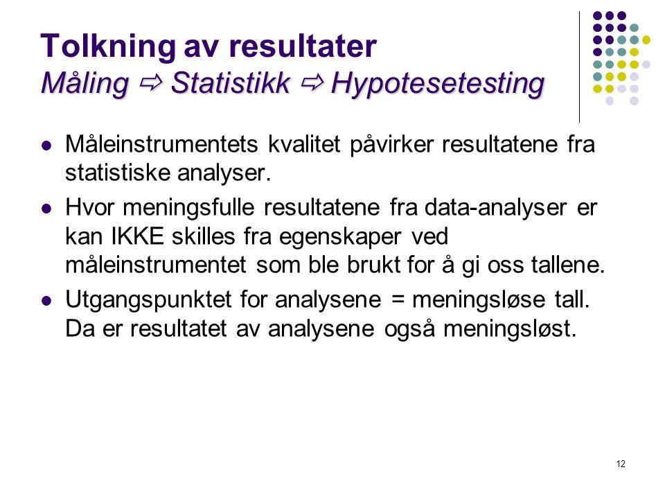 12 Måling  Statistikk  Hypotesetesting Tolkning av resultater Måling  Statistikk  Hypotesetesting  Måleinstrumentets kvalitet påvirker resultaten