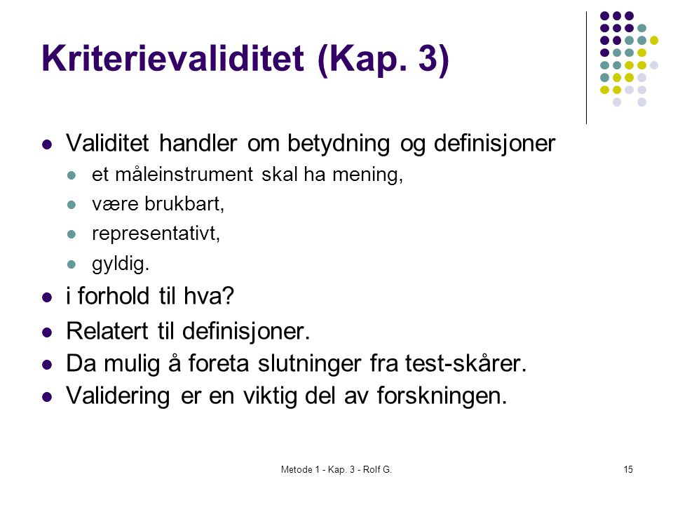 Metode 1 - Kap. 3 - Rolf G.15 Kriterievaliditet (Kap. 3)  Validitet handler om betydning og definisjoner  et måleinstrument skal ha mening,  være b