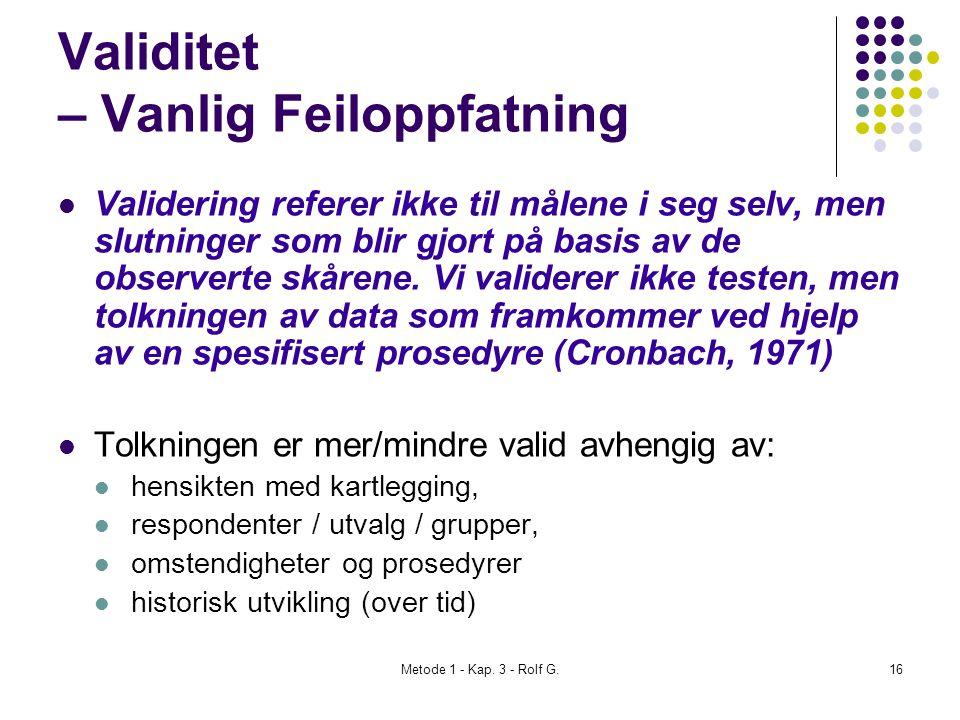 Metode 1 - Kap. 3 - Rolf G.16 Validitet – Vanlig Feiloppfatning  Validering referer ikke til målene i seg selv, men slutninger som blir gjort på basi