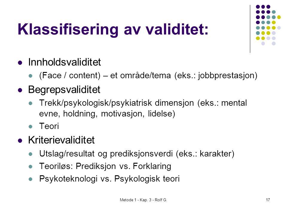 Metode 1 - Kap. 3 - Rolf G.17 Klassifisering av validitet:  Innholdsvaliditet  (Face / content) – et område/tema (eks.: jobbprestasjon)  Begrepsval