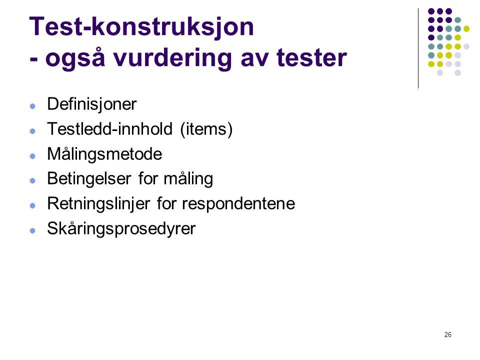 26 Test-konstruksjon - også vurdering av tester  Definisjoner  Testledd-innhold (items)  Målingsmetode  Betingelser for måling  Retningslinjer fo