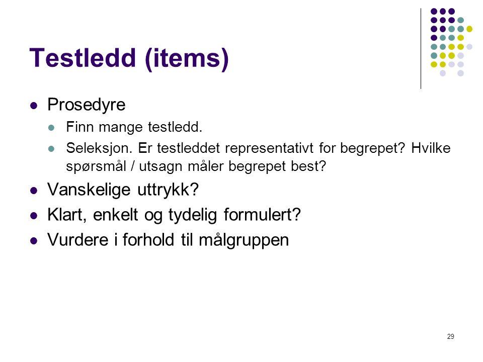 29 Testledd (items)  Prosedyre  Finn mange testledd.  Seleksjon. Er testleddet representativt for begrepet? Hvilke spørsmål / utsagn måler begrepet