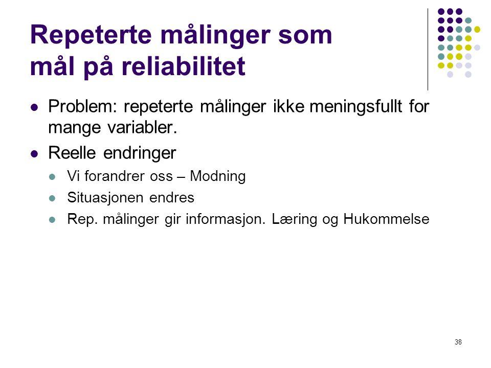 38 Repeterte målinger som mål på reliabilitet  Problem: repeterte målinger ikke meningsfullt for mange variabler.  Reelle endringer  Vi forandrer o