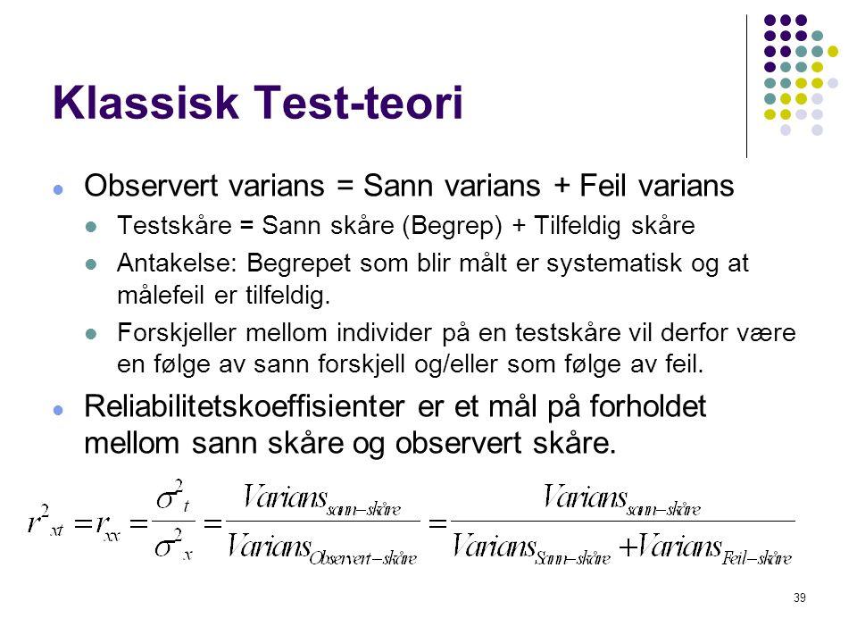39 Klassisk Test-teori  Observert varians = Sann varians + Feil varians  Testskåre = Sann skåre (Begrep) + Tilfeldig skåre  Antakelse: Begrepet som