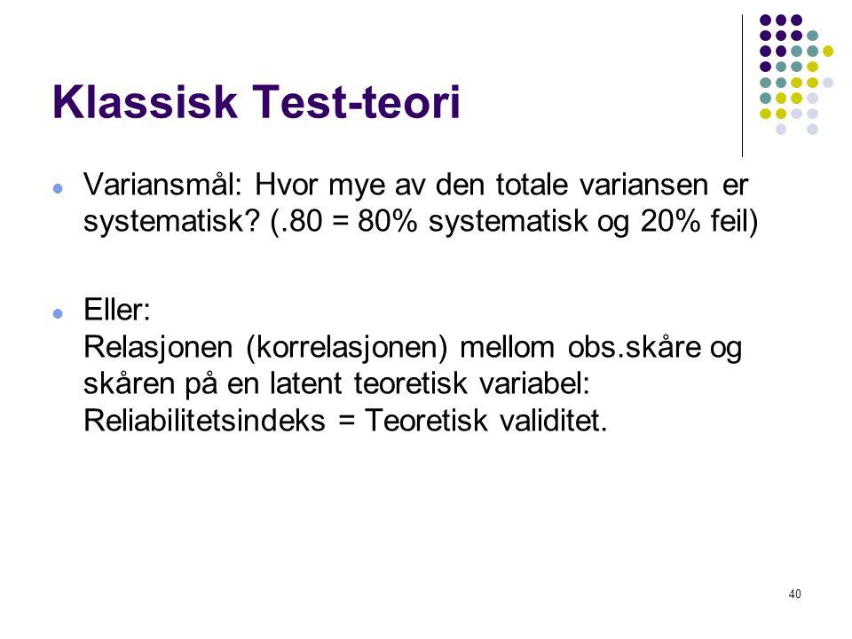 40 Klassisk Test-teori  Variansmål: Hvor mye av den totale variansen er systematisk? (.80 = 80% systematisk og 20% feil)  Eller: Relasjonen (korrela