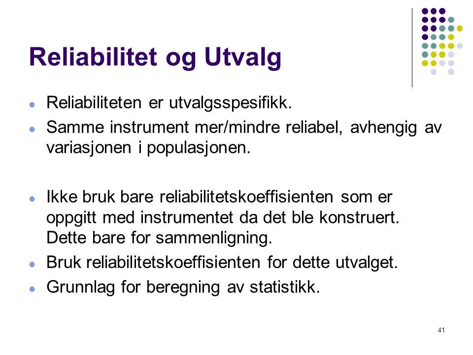41 Reliabilitet og Utvalg  Reliabiliteten er utvalgsspesifikk.  Samme instrument mer/mindre reliabel, avhengig av variasjonen i populasjonen.  Ikke
