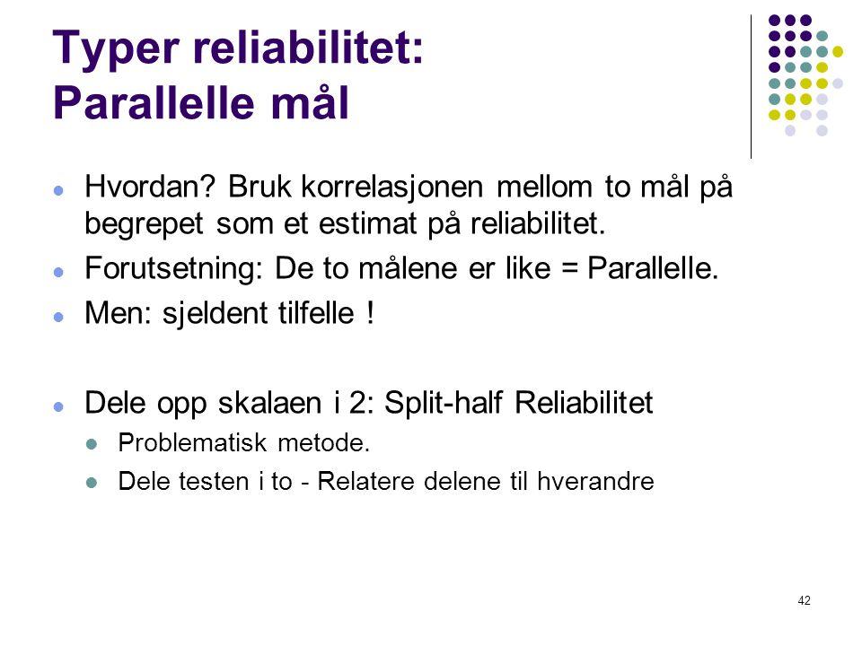 42 Typer reliabilitet: Parallelle mål  Hvordan? Bruk korrelasjonen mellom to mål på begrepet som et estimat på reliabilitet.  Forutsetning: De to må