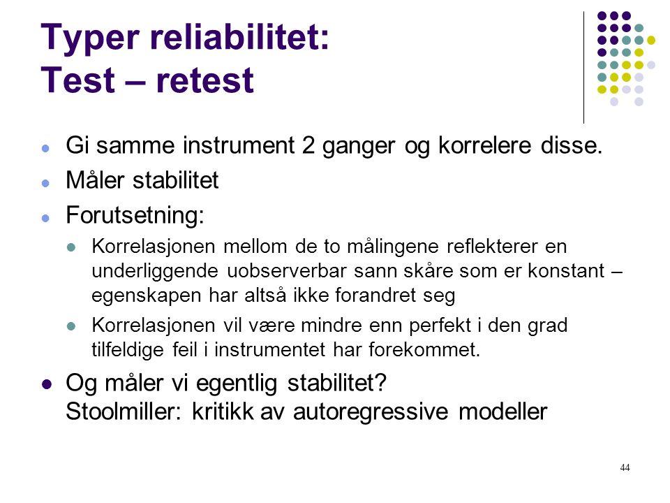 44 Typer reliabilitet: Test – retest  Gi samme instrument 2 ganger og korrelere disse.  Måler stabilitet  Forutsetning:  Korrelasjonen mellom de t