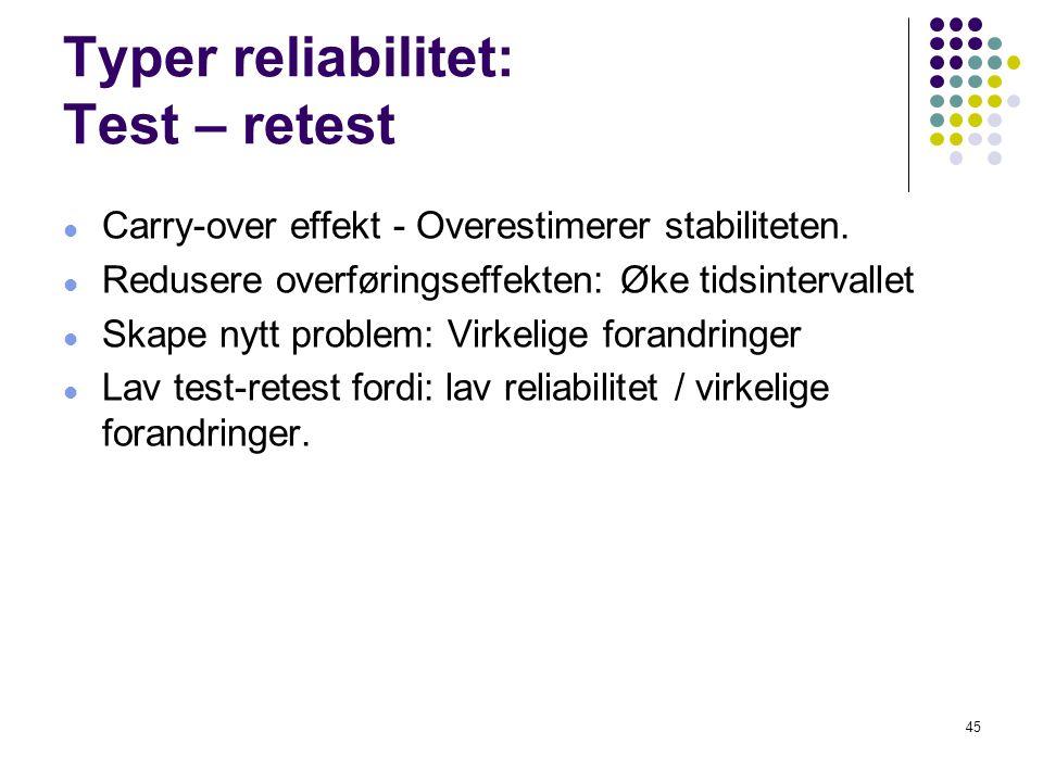 45 Typer reliabilitet: Test – retest  Carry-over effekt - Overestimerer stabiliteten.  Redusere overføringseffekten: Øke tidsintervallet  Skape nyt