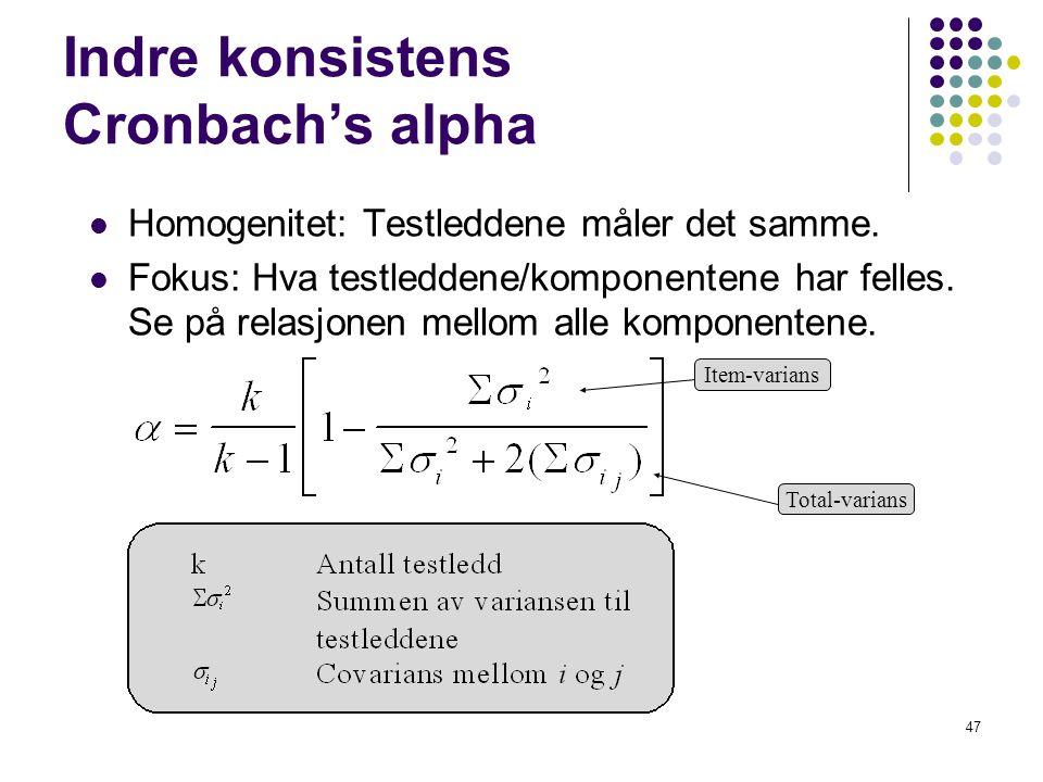 47 Indre konsistens Cronbach's alpha  Homogenitet: Testleddene måler det samme.  Fokus: Hva testleddene/komponentene har felles. Se på relasjonen me